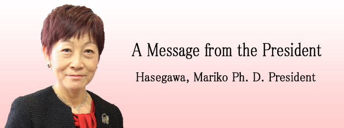 A Message from the President Hasegawa, Mariko Ph.D. President